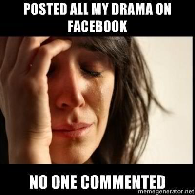 I posted all my drama on Facebook and no one commented