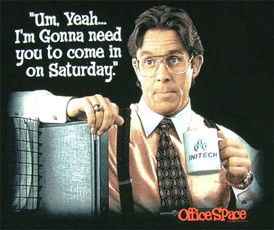 Um, Yeah, I'm going to need you to come in on Saturday. Office Space