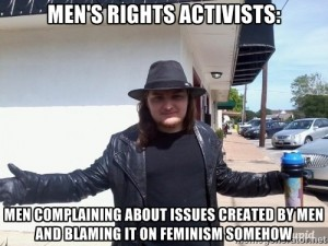 Men's Rights Activists: Men complaining about issues created by men and blaming it on feminism somehow
